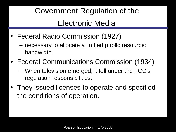 Pearson Education, Inc. © 2005 Government Regulation of the Electronic Media  • Federal Radio Commission