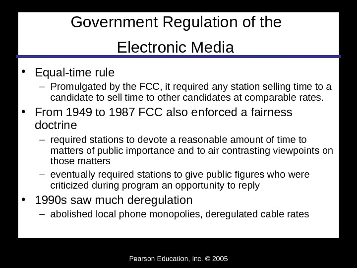 Pearson Education, Inc. © 2005 Government Regulation of the Electronic Media  • Equal-time rule –