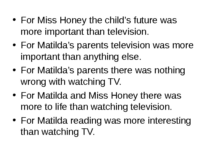 • For Miss Honey the child's future was more important than television.  • For