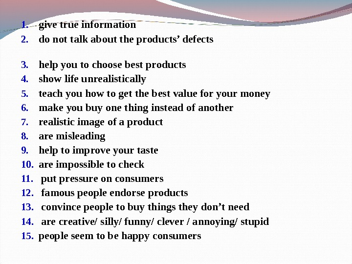 1. give true information    2. do not talk about the products' defects