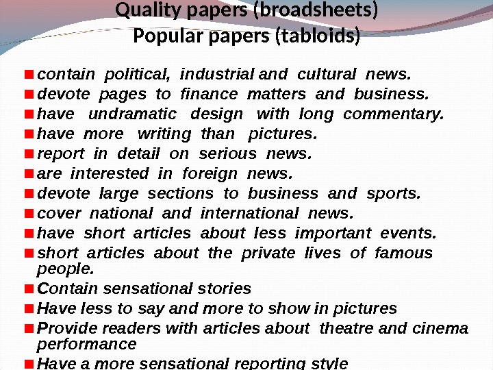 Quality papers (broadsheets) Popular papers (tabloids) contain political,  industrial and cultural news. devote pages to