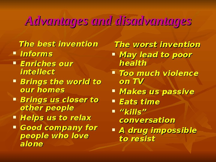 Advantages and disadvantages The best invention Informs Enriches our intellect Brings the world to our homes