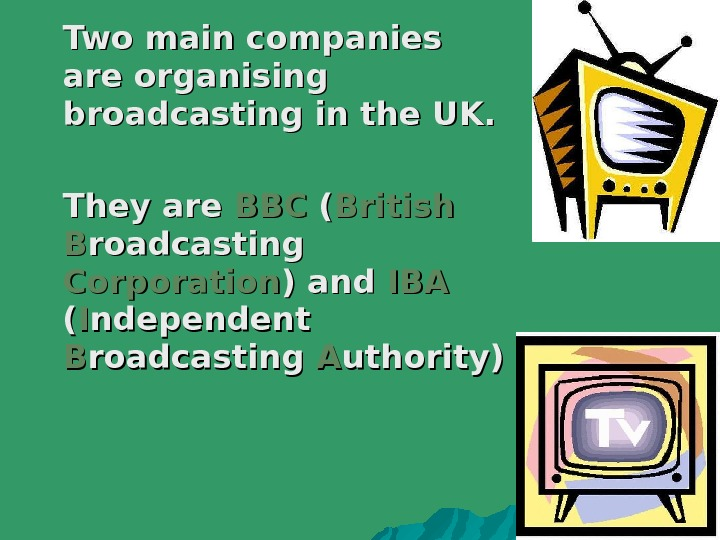 Two main companies are organising broadcasting in the UK. They are BBCBBC  (( British