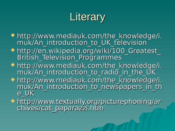 Literary http: //www. mediauk. com/the_knowledge/i. muk/An_introduction_to_UK_television http: //en. wikipedia. org/wiki/100_Greatest_ British_Television_Programmes  http: //www. mediauk. com/the_knowledge/i.