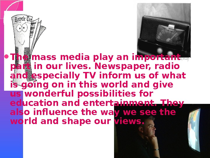 The mass media play an important part in our lives. Newspaper, radio and especially TV