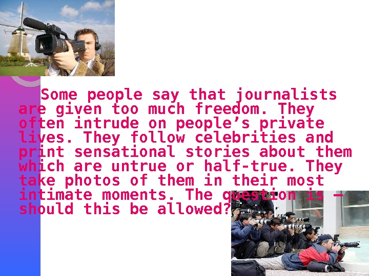 Some people say that journalists are given too much freedom. They often intrude on people's private