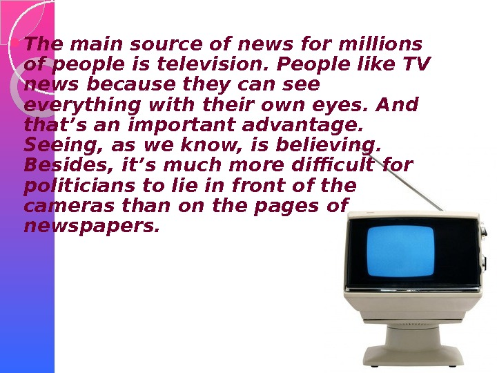 The main source of news for millions of people is television. People like TV news
