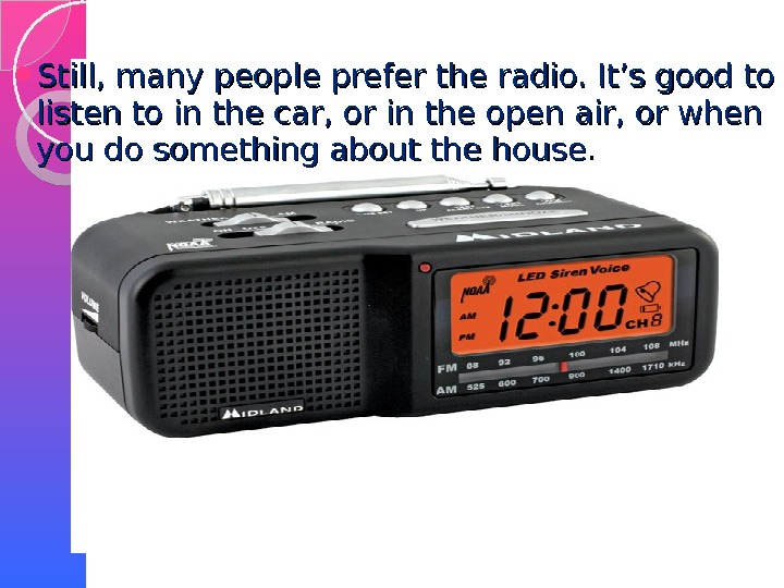 Still, many people prefer the radio. It's good to listen to in the car, or