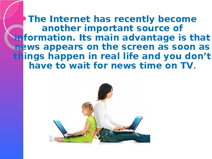 The Internet has recently become another important source of information. Its main advantage is that