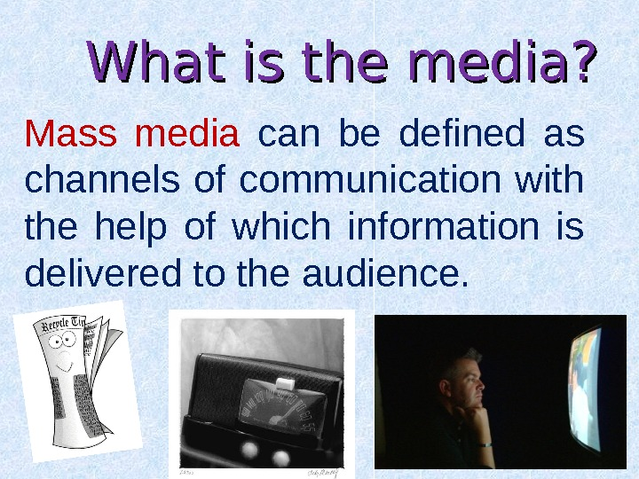 What is the media? Mass media can be defined as channels of communication with the help