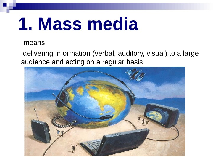 1.  Mass media  means  delivering information (verbal,  auditory, visual) to a