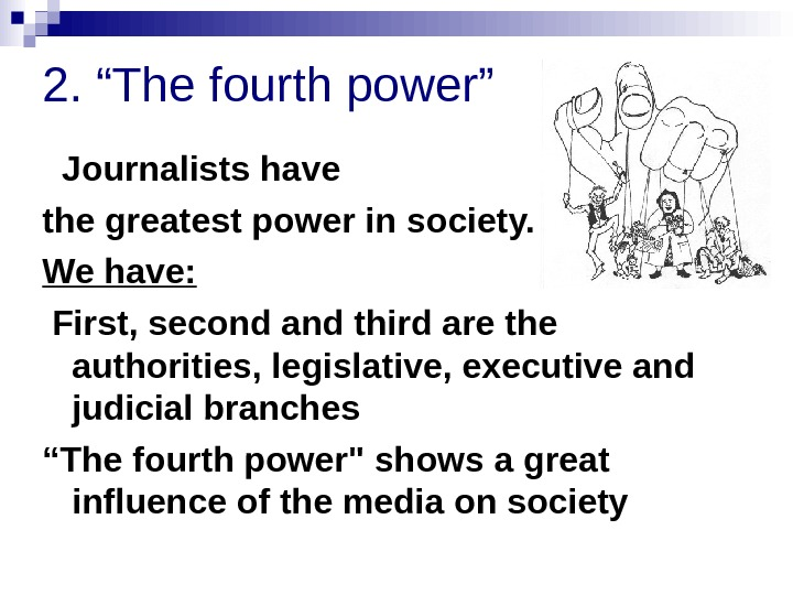 "2. ""The fourth power""  Journalists have the greatest power in society.  We"