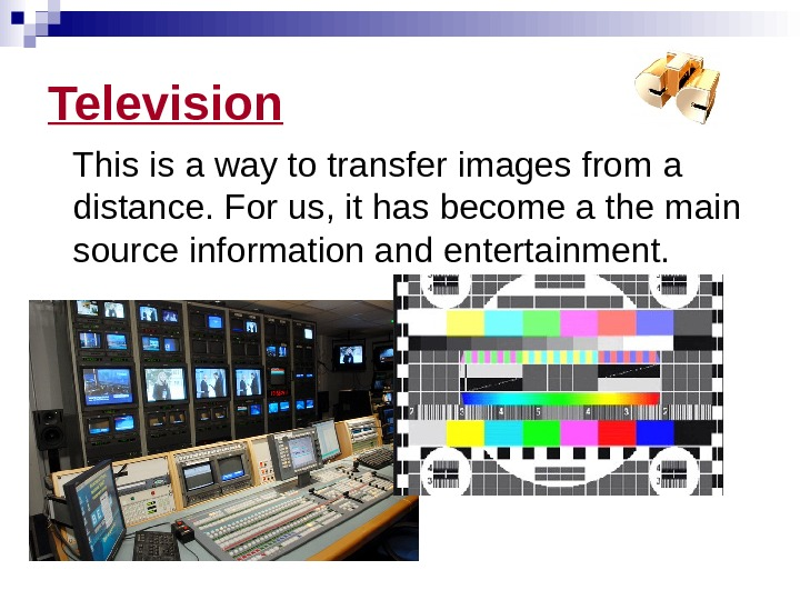 Television This is a way to transfer images from a distance. For us, it