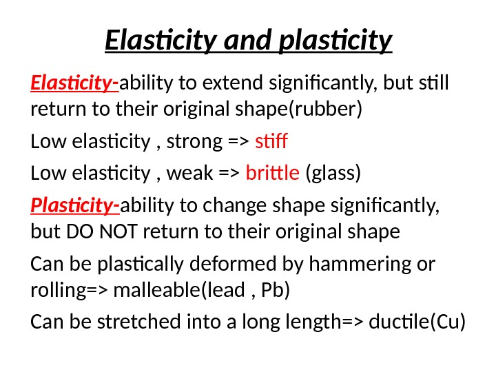 Elasticity and plasticity Elasticity- ability to extend significantly, but still return to their original shape(rubber) Low