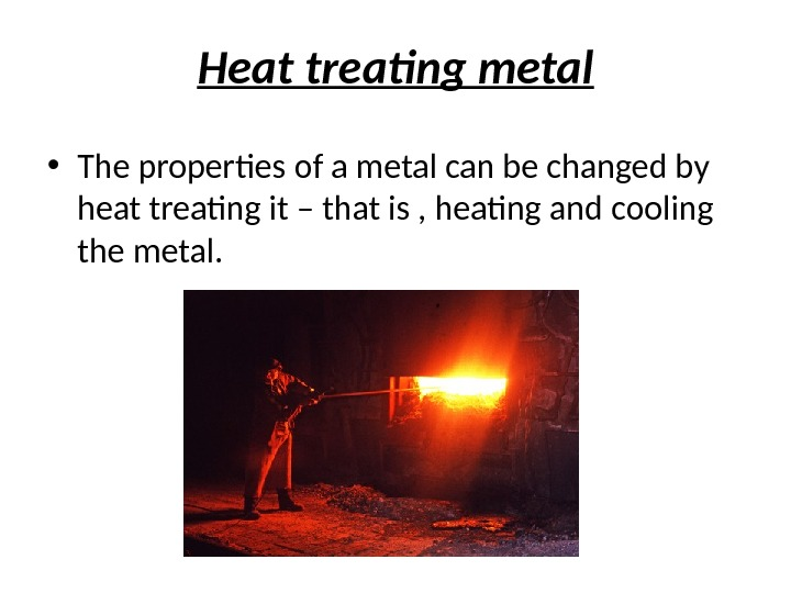 Heat treating metal • The properties of a metal can be changed by heat treating it