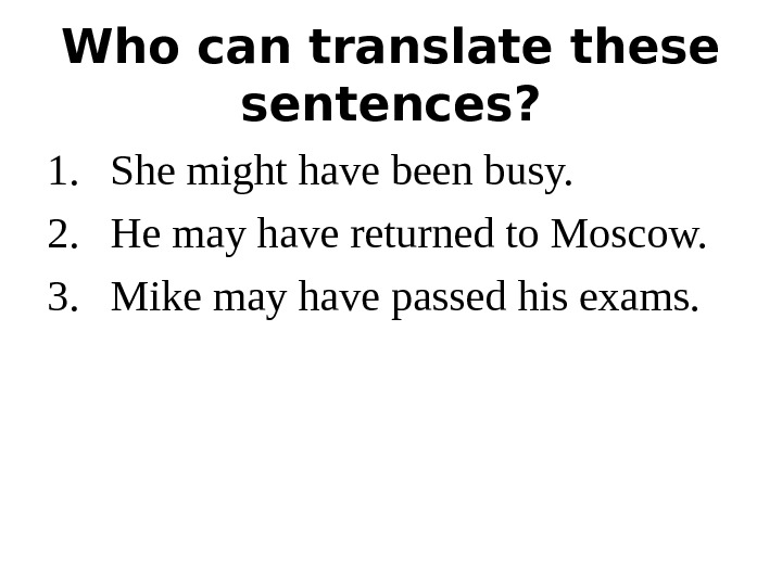 Who can translate these sentences? 1. She might have been busy. 2. He may have returned