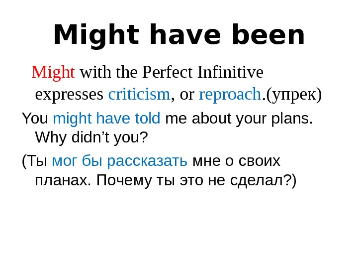Might have been  Might with the Perfect Infinitive  expresses criticism ,  or reproach.