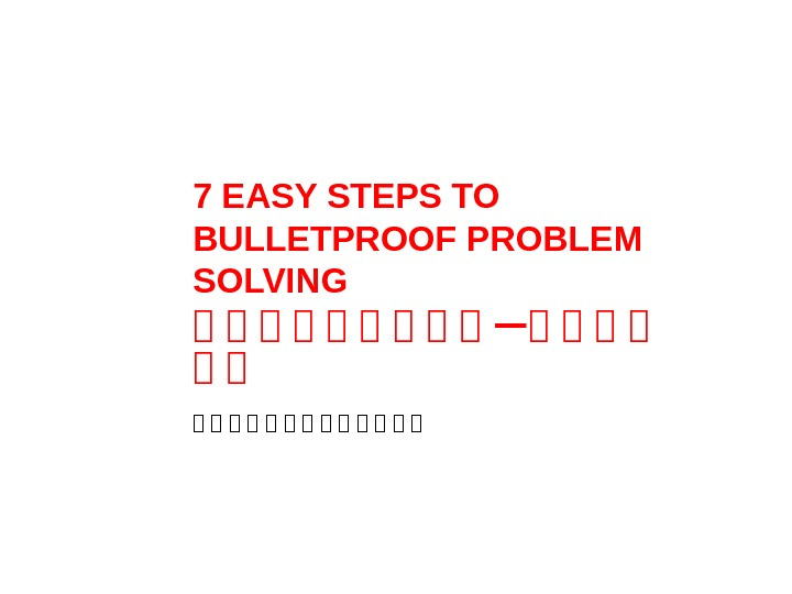 7 EASY STEPS TO BULLETPROOF PROBLEM SOLVING 解 解 解 解 解 —解 解 解