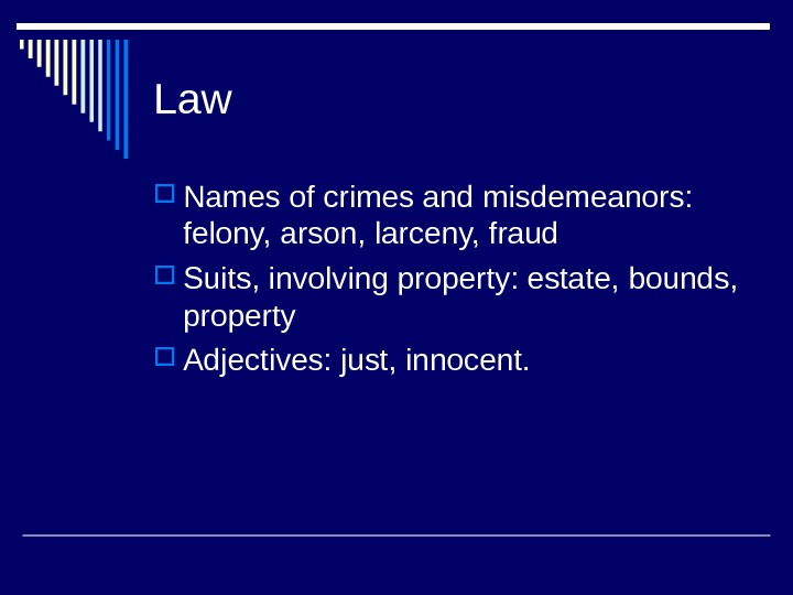 Law  Names of crimes and misdemeanors:  felony, arson, larceny, fraud Suits, involving property: estate,