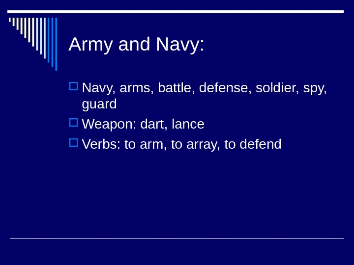 Army and Navy:  Navy, arms, battle, defense, soldier, spy,  guard Weapon: dart, lance Verbs: