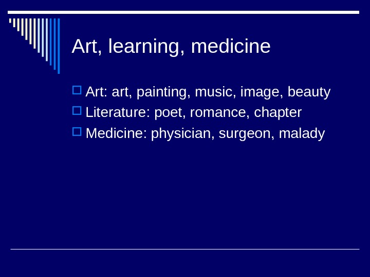 Art, learning, medicine Art: art, painting, music, image, beauty Literature: poet, romance, chapter Medicine: physician, surgeon,