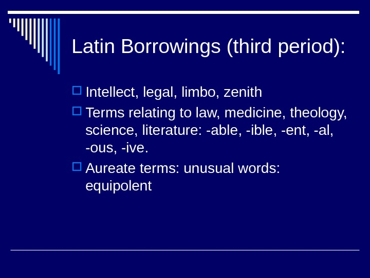 Latin Borrowings (third period):  Intellect, legal, limbo, zenith Terms relating to law, medicine, theology,