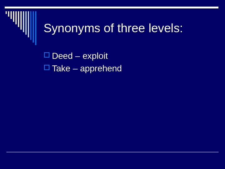 Synonyms of three levels:  Deed – exploit Take – apprehend