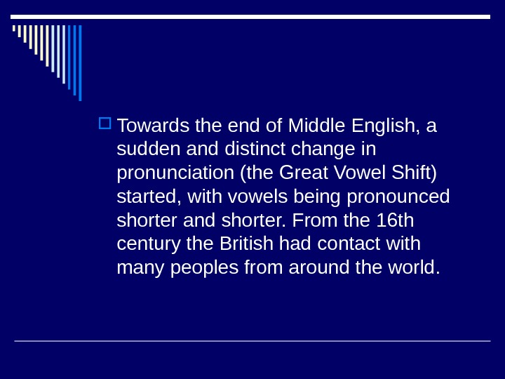 Towards the end of Middle English, a sudden and distinct change in pronunciation (the Great
