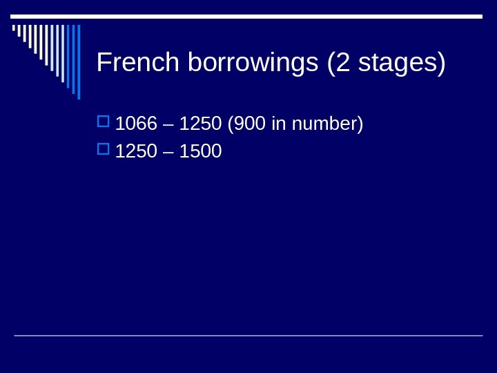 French borrowings (2 stages) 1066 – 1250 (900 in number) 1250 – 1500