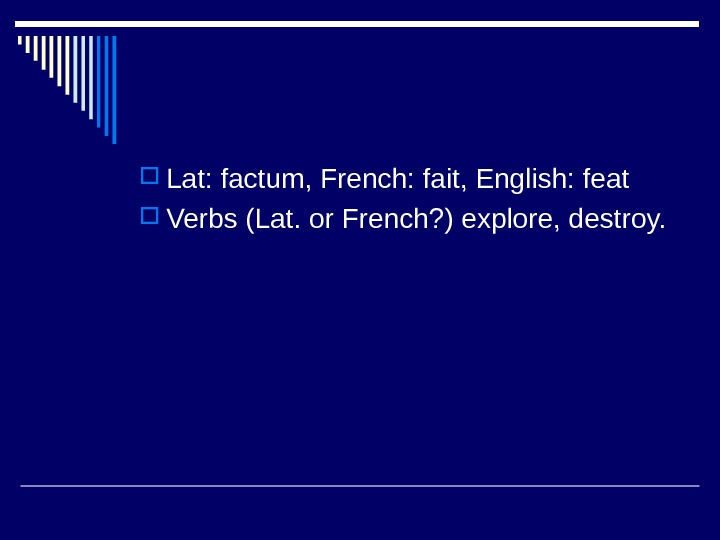 Lat: factum, French: fait, English: feat Verbs (Lat. or French? ) explore, destroy.