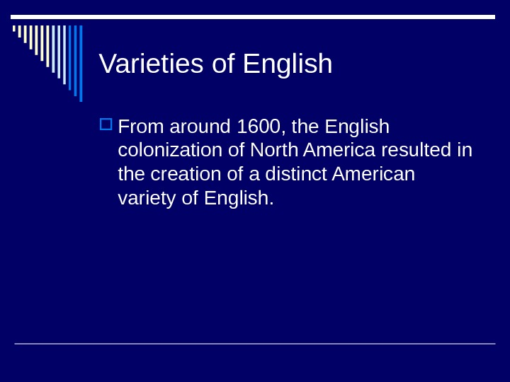 Varieties of English From around 1600, the English colonization of North America resulted in the creation