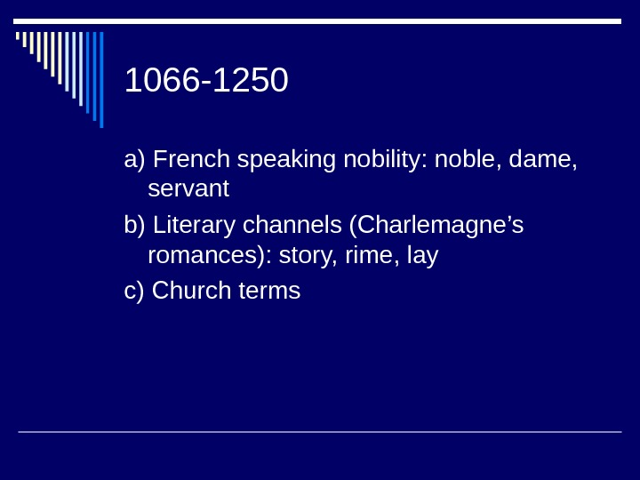 1066 -1250 a) French speaking nobility: noble, dame,  servant b) Literary channels (Charlemagne's romances): story,