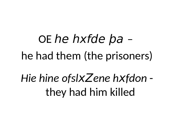 OE he hxfde þa  – he had them (the prisoners) Hie hine ofsl x. Z