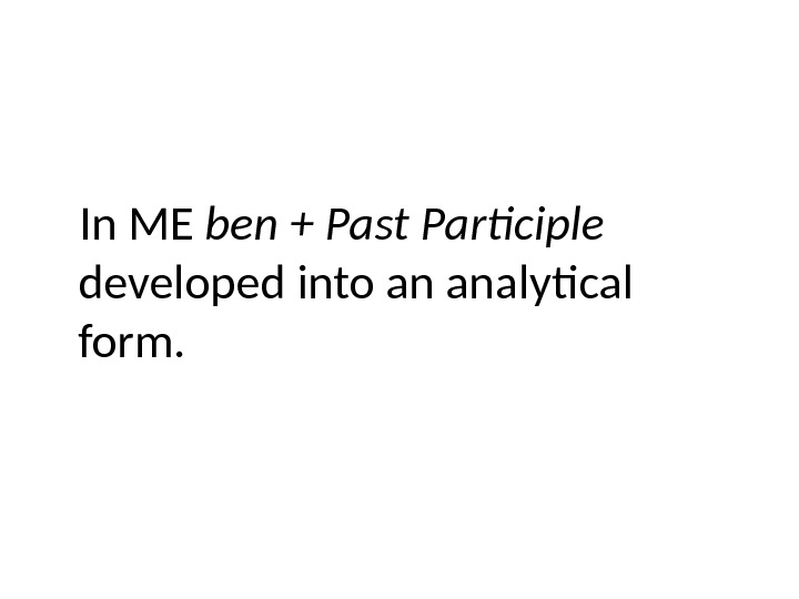 In ME ben + Past Participle  developed into an analytical form.