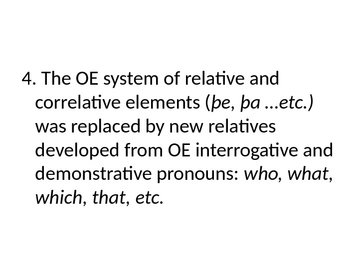 4. The OE system of relative and correlative elements ( þe, þa …etc. )  was
