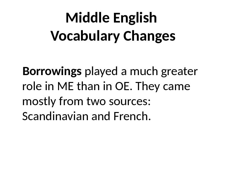 Middle English Vocabulary Changes Borrowings played a much greater role in ME than in OE. They
