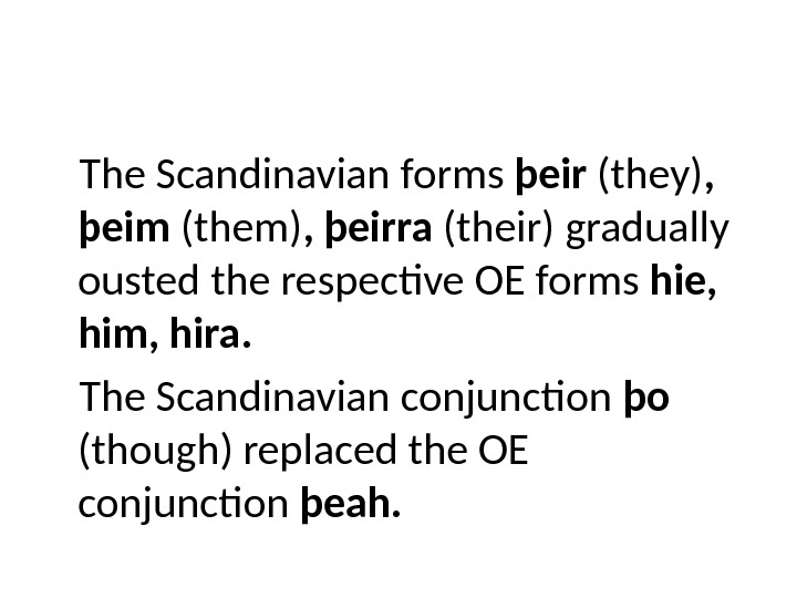 The Scandinavian forms þeir (they) ,  þeim (them) , þeirra (their) gradually ousted the respective