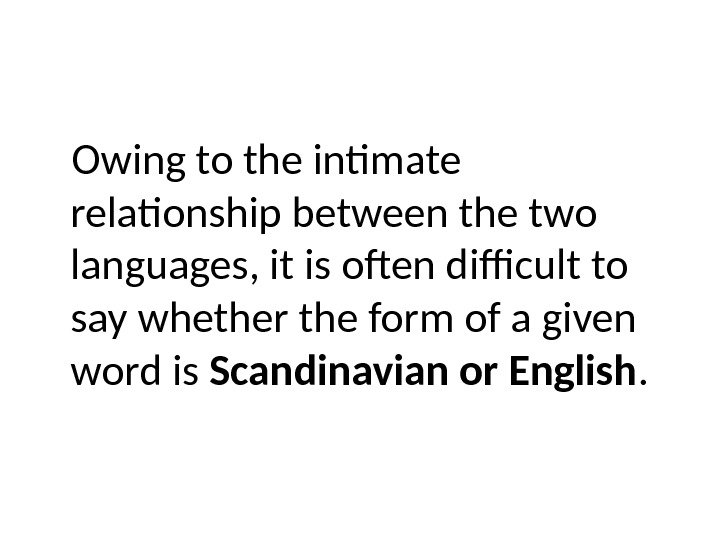 Owing to the intimate relationship between the two languages, it is often difficult to say whether