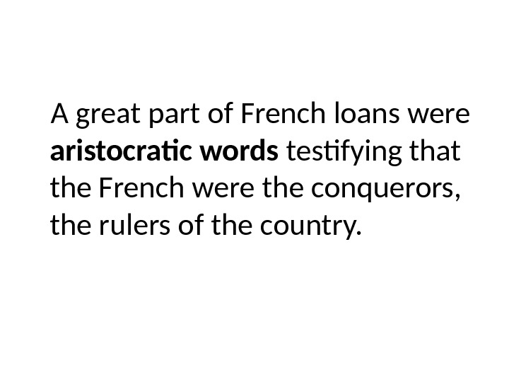A great part of French loans were aristocratic words testifying that the French were the conquerors,