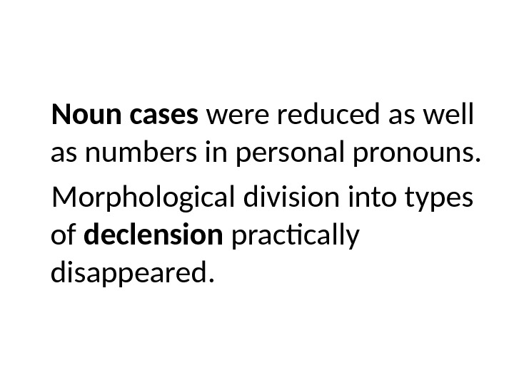 Noun cases were reduced as well as numbers in personal pronouns.  Morphological division into types