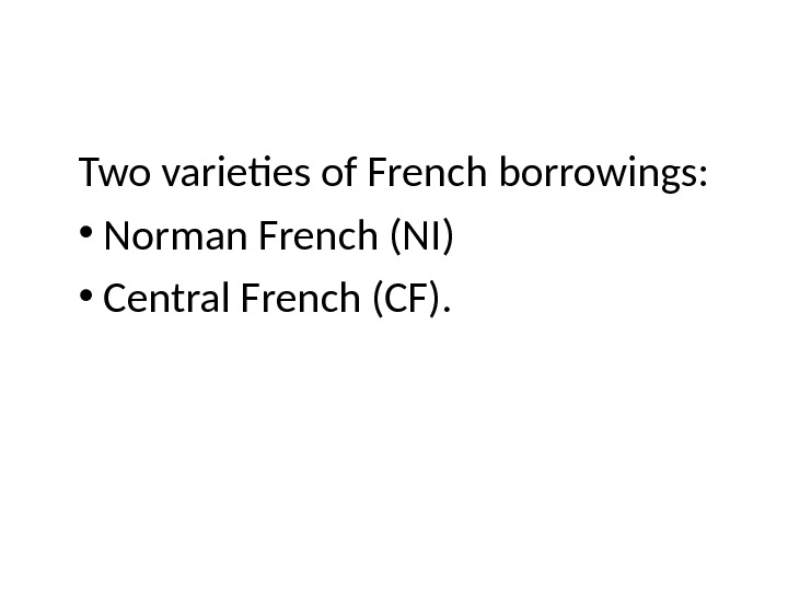 Two varieties of French borrowings:  •  Norman French (NI)  •  Central French