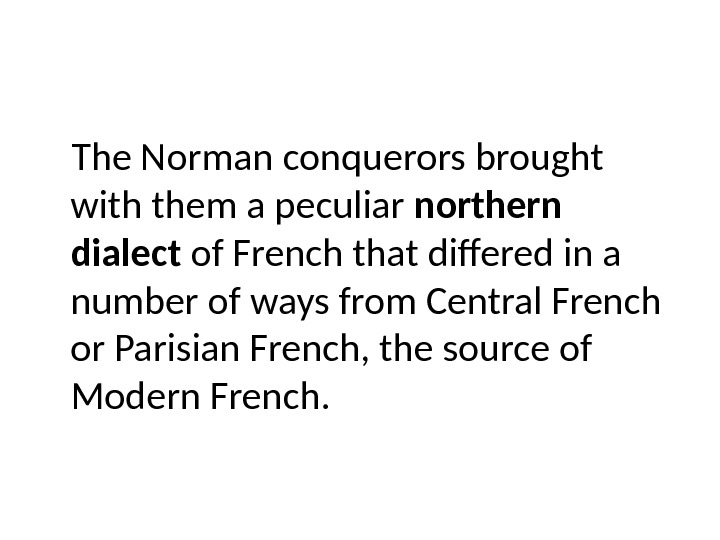 The Norman conquerors brought with them a peculiar northern dialect of French that differed in a