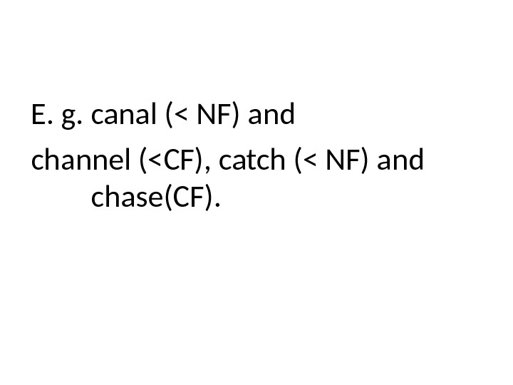 E. g. canal ( NF) and channel (CF), catch ( NF) and chase(CF).