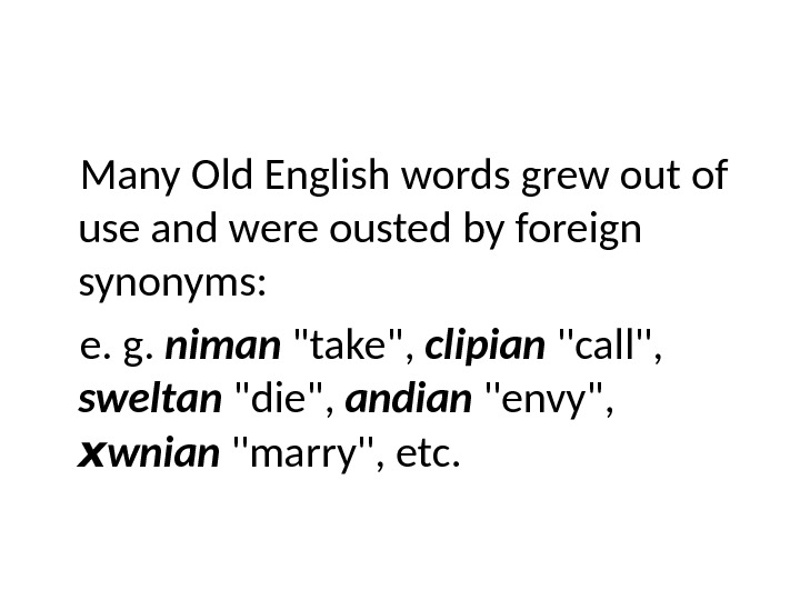 Many Old English words grew out of use and were ousted by foreign synonyms: e. g.