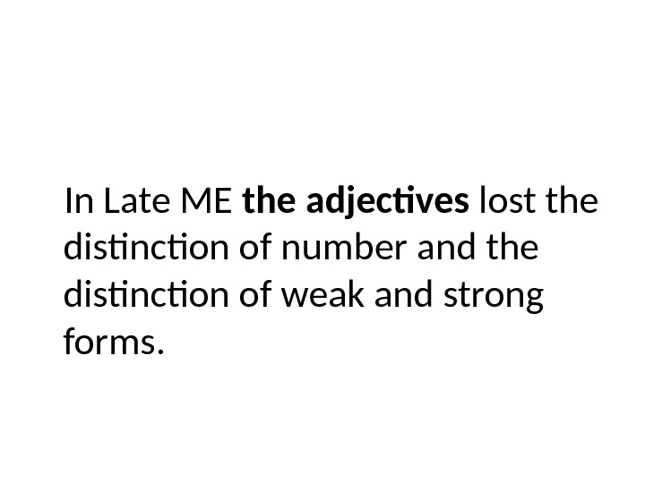 In Late ME the adjectives lost the distinction of number and the distinction of weak and