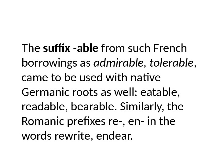 The suffix -able from such French borrowings as admirable, tolerable ,  came to be used