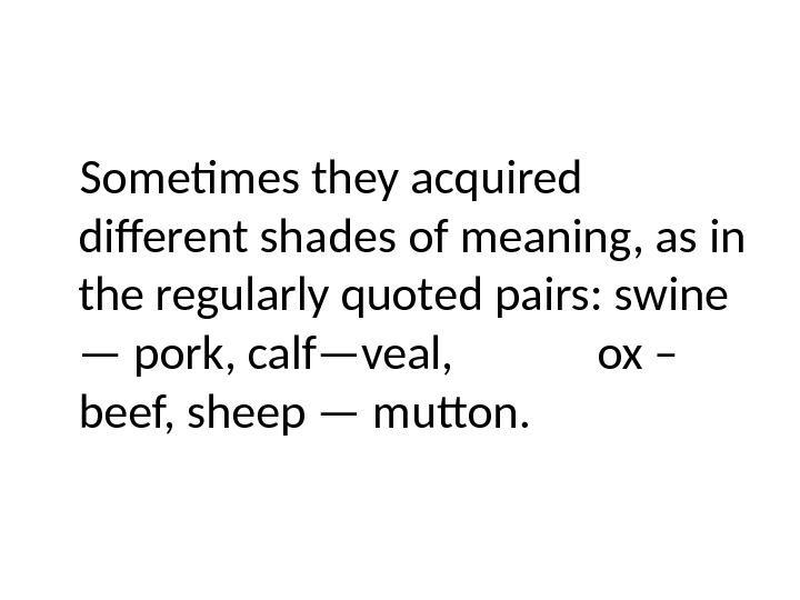 Sometimes they acquired different shades of meaning, as in the regularly quoted pairs: swine — pork,