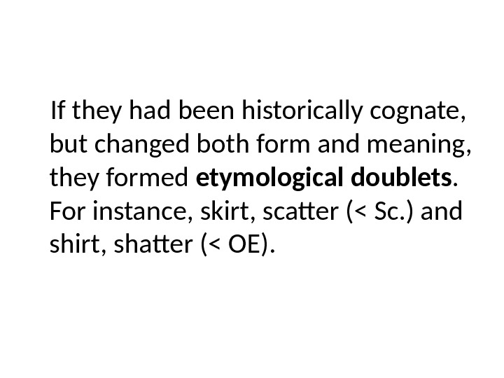 If they had been historically cognate,  but changed both form and meaning,  they formed
