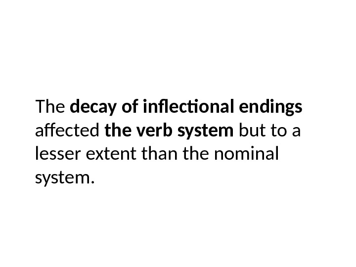 The decay of inflectional endings  affected the verb system but to a lesser extent than