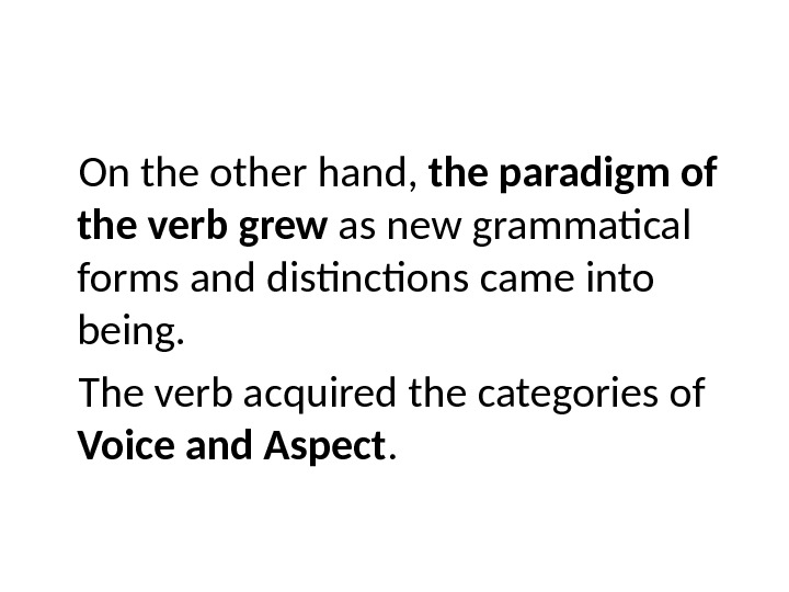 On the other hand,  the paradigm of  the verb grew as new grammatical forms